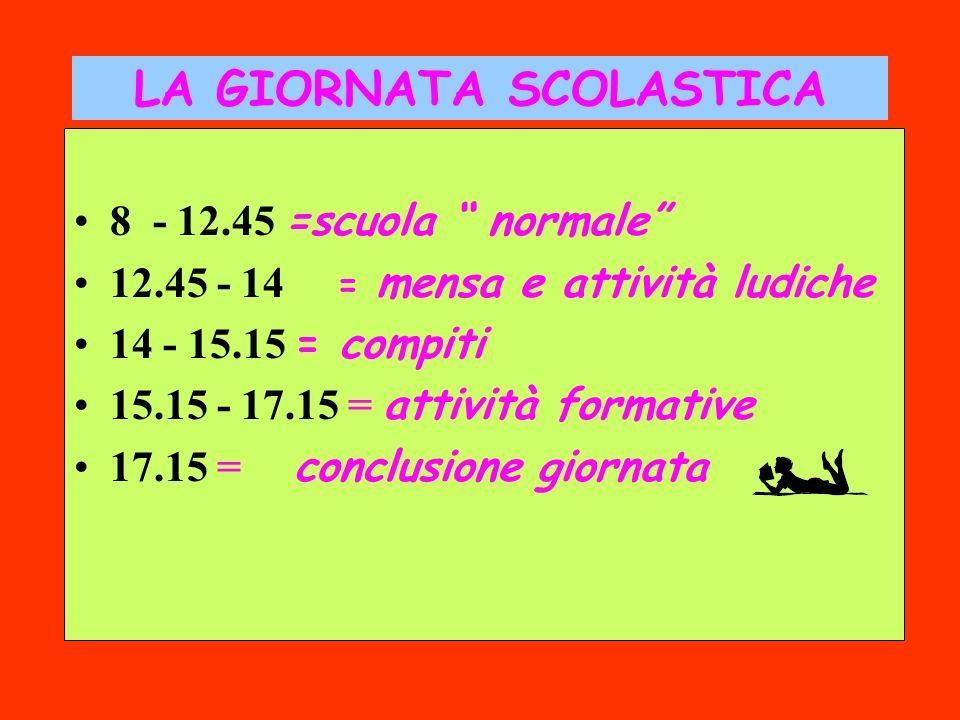 LA GIORNATA SCOLASTICA 8 - 12.45 =scuola normale 12.45 - 14 = mensa e attività ludiche 14 - 15.15 = compiti 15.15 - 17.15 = attività formative 17.15 = conclusione giornata