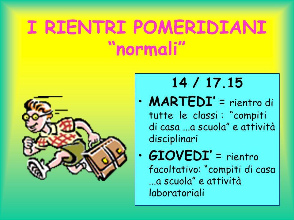 I RIENTRI POMERIDIANI normali 14 / 17.15 MARTEDI = rientro di tutte le classi : compiti di casa...a scuola e attività disciplinari GIOVEDI = rientro facoltativo: compiti di casa...a scuola e attività laboratoriali