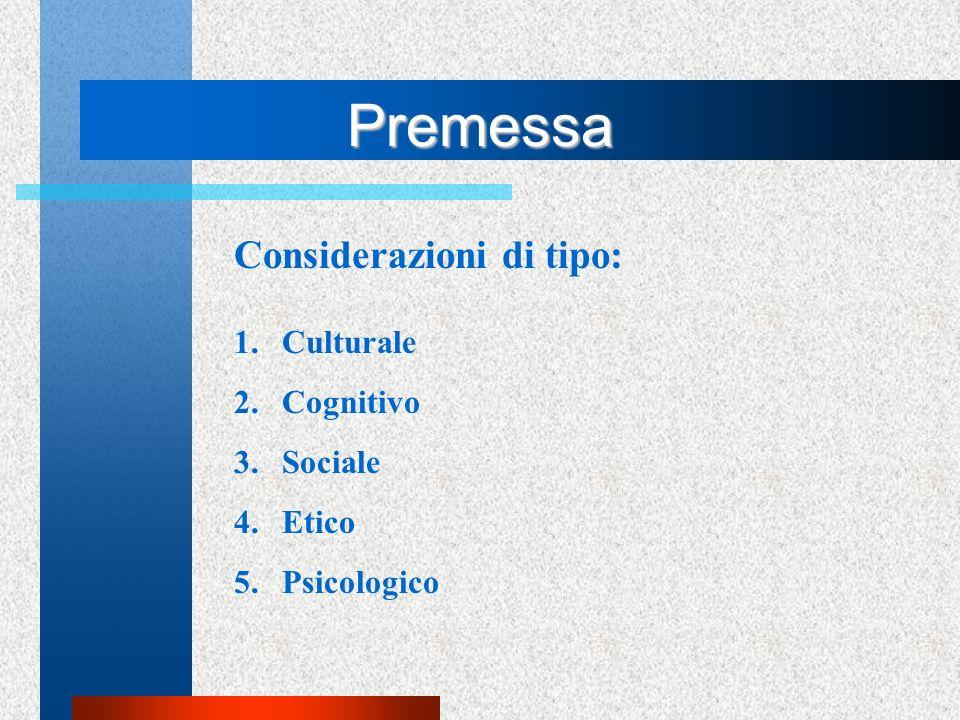 Premessa Considerazioni di tipo: 1.Culturale 2.Cognitivo 3.Sociale 4.Etico 5.Psicologico