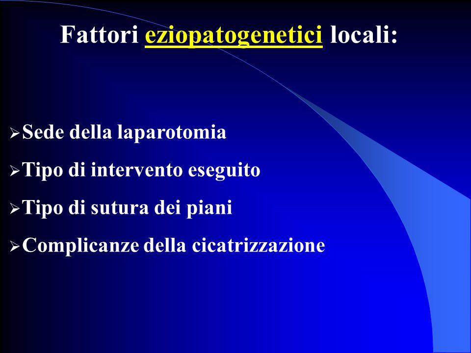 Fattori eziopatogenetici locali: Sede della laparotomia Tipo di intervento eseguito Tipo di sutura dei piani Complicanze della cicatrizzazione