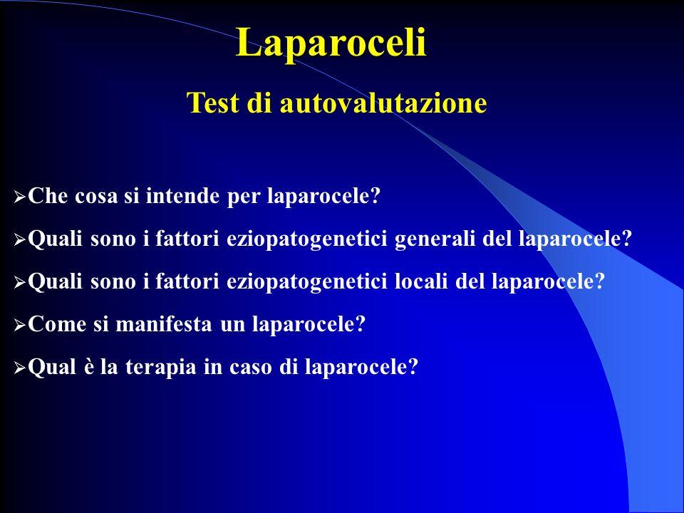 Laparoceli Test di autovalutazione Che cosa si intende per laparocele? Quali sono i fattori eziopatogenetici generali del laparocele? Quali sono i fat
