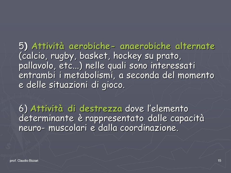 prof. Claudio Bizzari15 5) Attività aerobiche- anaerobiche alternate (calcio, rugby, basket, hockey su prato, pallavolo, etc...) nelle quali sono inte