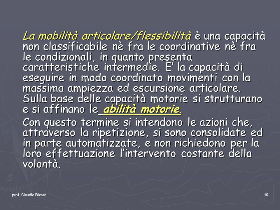 prof. Claudio Bizzari16 La mobilità articolare/flessibilità è una capacità non classificabile nè fra le coordinative nè fra le condizionali, in quanto