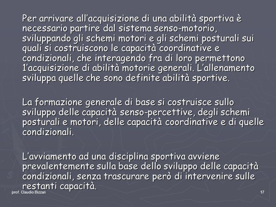 prof. Claudio Bizzari17 Per arrivare allacquisizione di una abilità sportiva è necessario partire dal sistema senso-motorio, sviluppando gli schemi mo