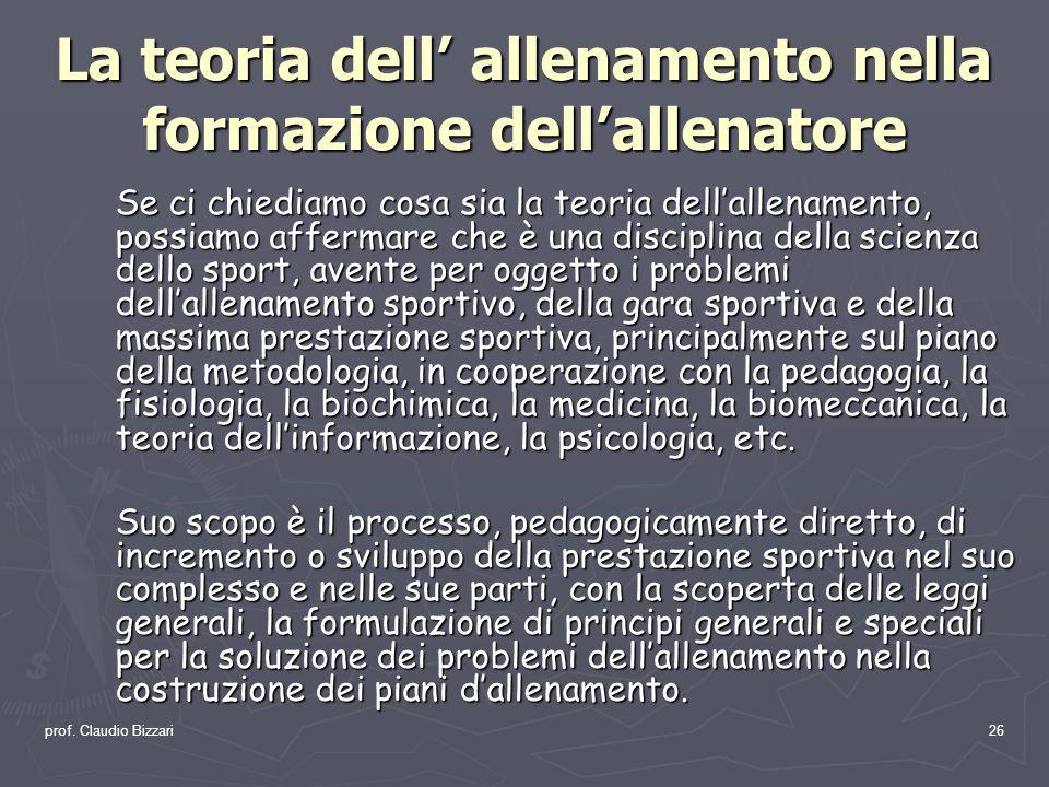 prof. Claudio Bizzari26 La teoria dell allenamento nella formazione dellallenatore Se ci chiediamo cosa sia la teoria dellallenamento, possiamo afferm