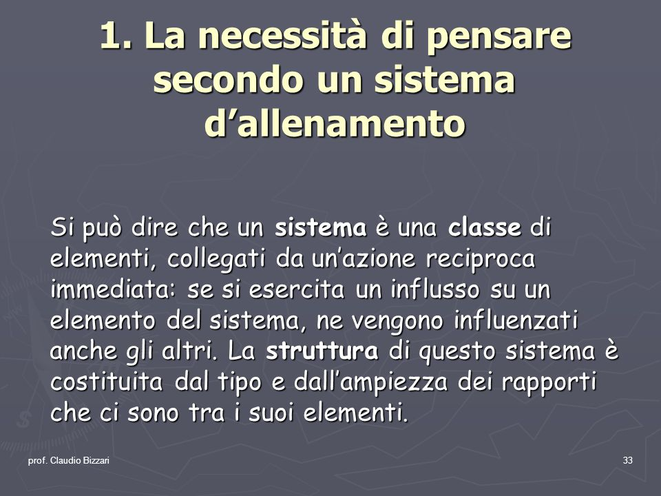 prof. Claudio Bizzari33 1. La necessità di pensare secondo un sistema dallenamento Si può dire che un sistema è una classe di elementi, collegati da u