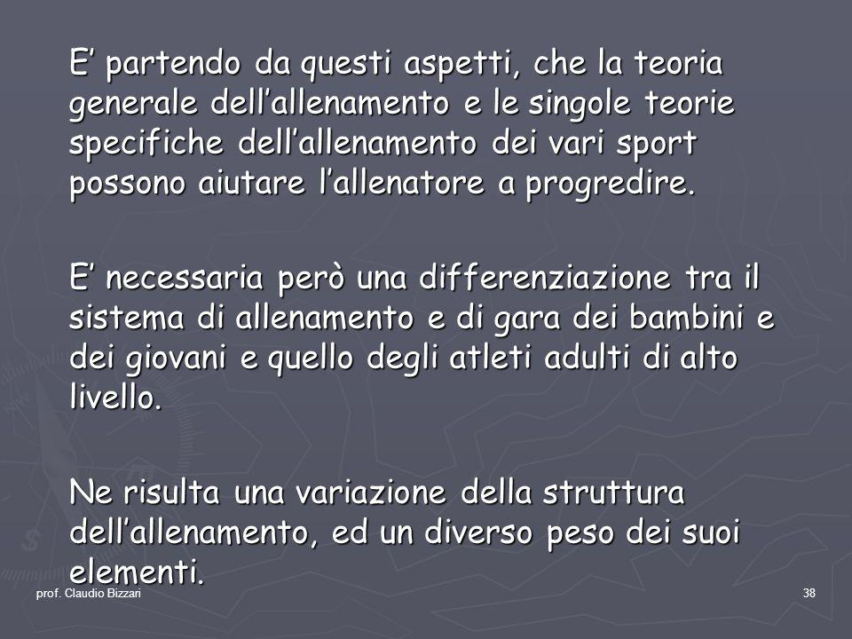 prof. Claudio Bizzari38 E partendo da questi aspetti, che la teoria generale dellallenamento e le singole teorie specifiche dellallenamento dei vari s