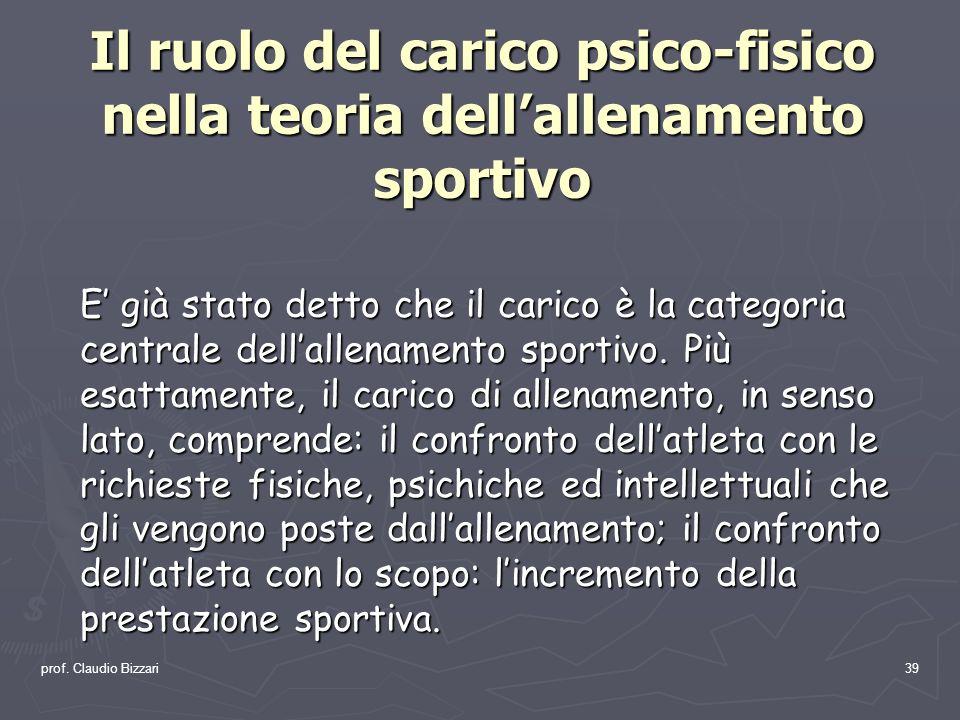 prof. Claudio Bizzari39 Il ruolo del carico psico-fisico nella teoria dellallenamento sportivo E già stato detto che il carico è la categoria centrale