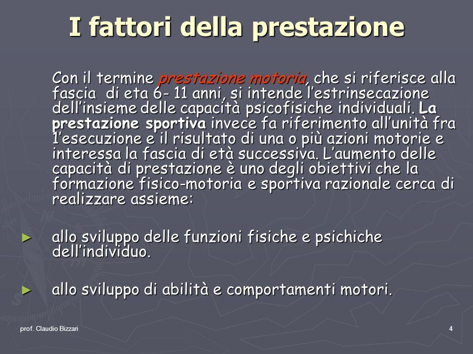 prof. Claudio Bizzari4 I fattori della prestazione Con il termine prestazione motoria, che si riferisce alla fascia di eta 6- 11 anni, si intende lest