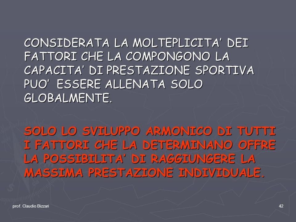 prof. Claudio Bizzari42 CONSIDERATA LA MOLTEPLICITA DEI FATTORI CHE LA COMPONGONO LA CAPACITA DI PRESTAZIONE SPORTIVA PUO ESSERE ALLENATA SOLO GLOBALM