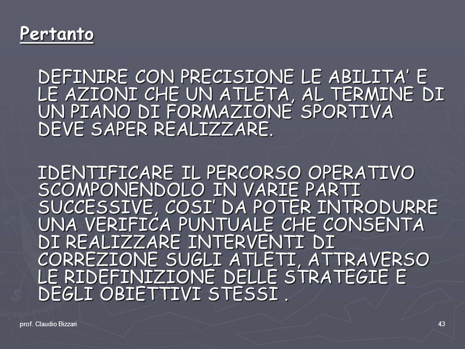 prof. Claudio Bizzari43 Pertanto DEFINIRE CON PRECISIONE LE ABILITA E LE AZIONI CHE UN ATLETA, AL TERMINE DI UN PIANO DI FORMAZIONE SPORTIVA DEVE SAPE