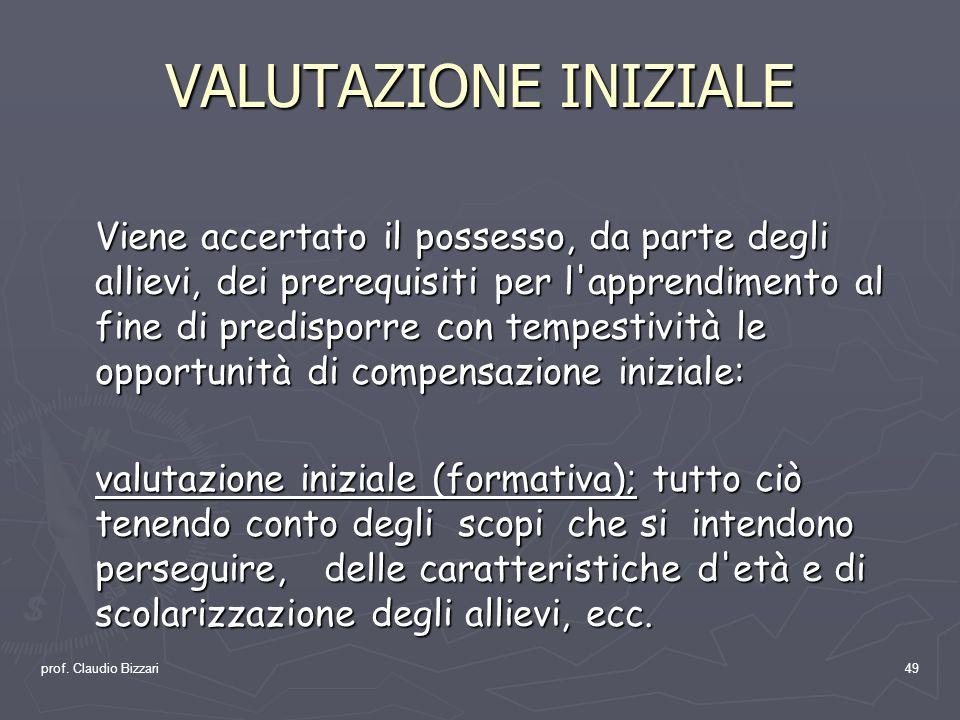 prof. Claudio Bizzari49 VALUTAZIONE INIZIALE Viene accertato il possesso, da parte degli allievi, dei prerequisiti per l'apprendimento al fine di pred