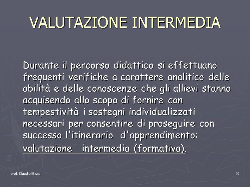 prof. Claudio Bizzari50 VALUTAZIONE INTERMEDIA Durante il percorso didattico si effettuano frequenti verifiche a carattere analitico delle abilità e d