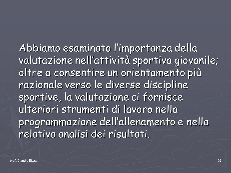 prof. Claudio Bizzari55 Abbiamo esaminato limportanza della valutazione nellattività sportiva giovanile; oltre a consentire un orientamento più razion