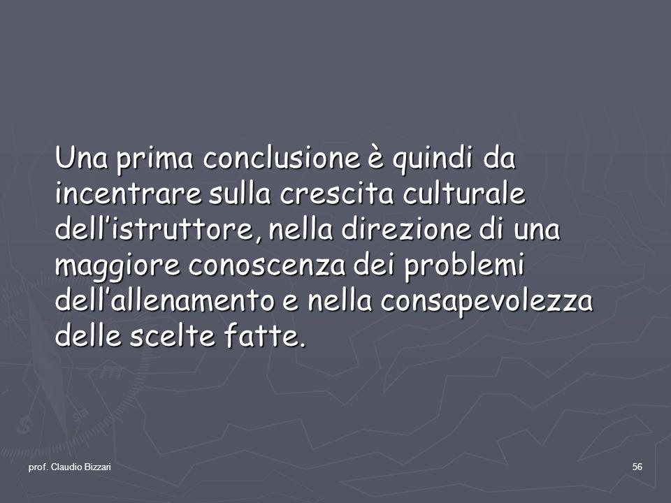prof. Claudio Bizzari56 Una prima conclusione è quindi da incentrare sulla crescita culturale dellistruttore, nella direzione di una maggiore conoscen
