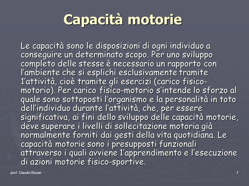 prof. Claudio Bizzari7 Capacità motorie Le capacità sono le disposizioni di ogni individuo a conseguire un determinato scopo. Per uno sviluppo complet