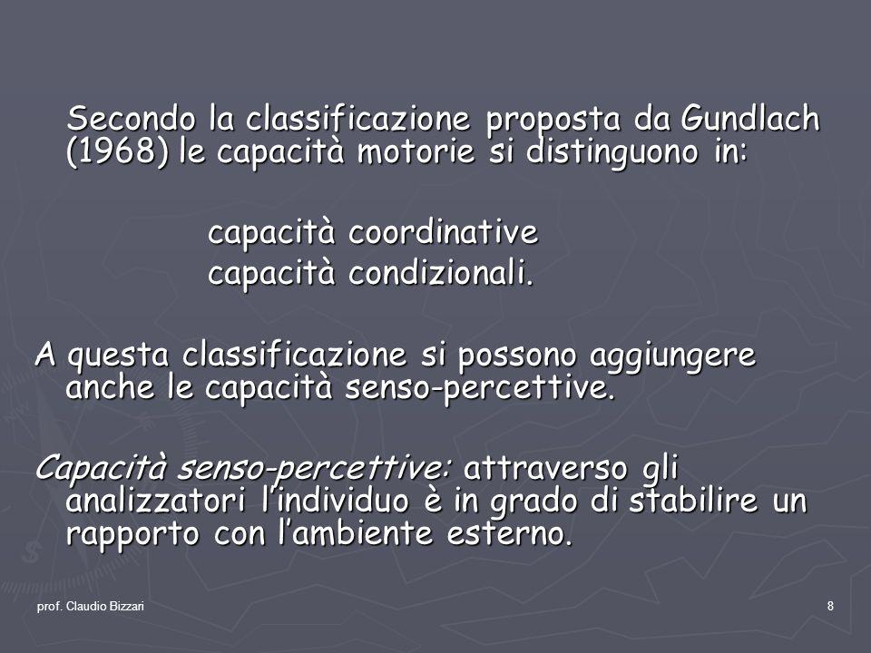 prof. Claudio Bizzari8 Secondo la classificazione proposta da Gundlach (1968) le capacità motorie si distinguono in: capacità coordinative capacità co