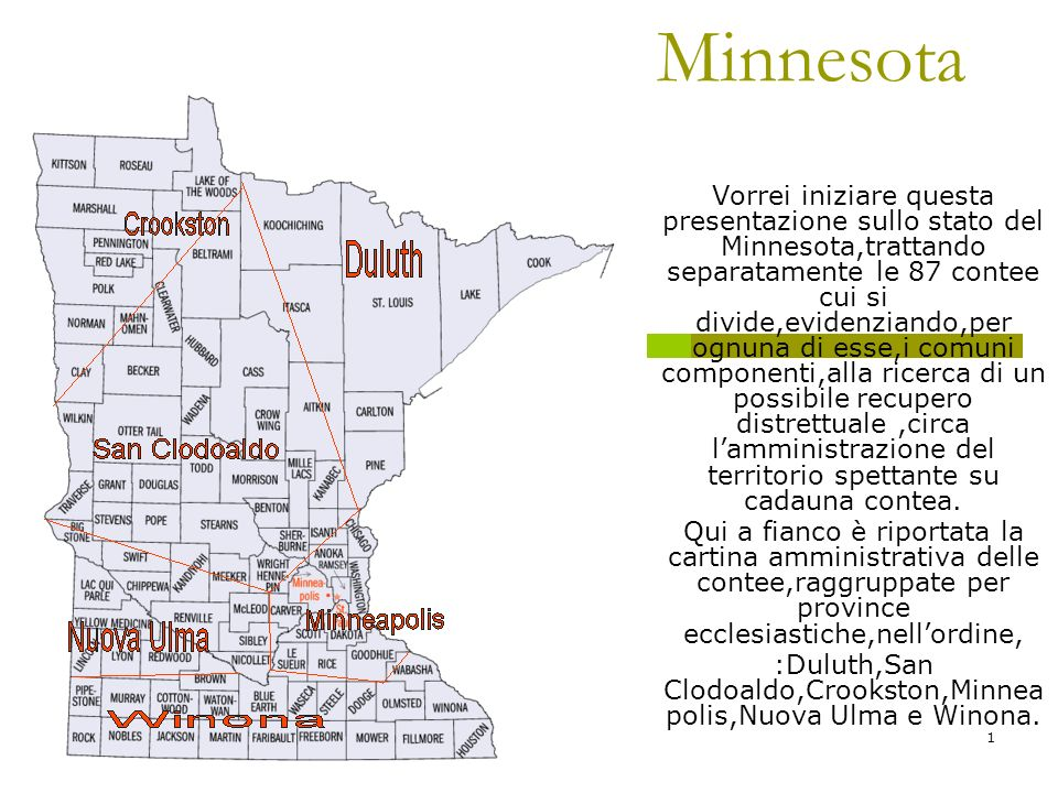 07/05/2014Antonio Celeri1 Minnesota Vorrei iniziare questa presentazione sullo stato del Minnesota,trattando separatamente le 87 contee cui si divide,evidenziando,per ognuna di esse,i comuni componenti,alla ricerca di un possibile recupero distrettuale,circa lamministrazione del territorio spettante su cadauna contea.