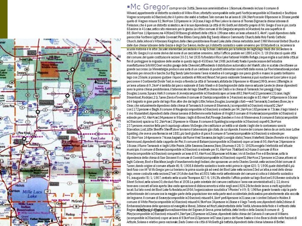 07/05/2014Antonio Celeri5 Mc Gregor comprende 3città,3aree non amministrative e 16comuni,ritenendo incluso il comune di Milward,appartenente al distretto scolastico di Willow River,oltretutto scomponibile nelle parti North(scomponibile in36sezioni) e South(ora Wagner scomposto in36sezioni),che è il primo che andrò a trattare.Tale comune ha unarea di 184,9km²con sole 69persone in 30case,perchè quello di Wagner misura 92,9km²con 320persone in 142case,il lago di Pine Lake e la riserva di Thomas Digman:la chiesa luterana di Finlayson,che è pure un distretto scolastico,ne è la sua dipendenza.La città di Mc Grath,nel distretto proprio di Mc Gregor dora in poi,conta 65anime in 41case,antico sito minerario per lo gneiss.La città e comune di McGregor(scomposto in34sezioni) ha una superficie di 88,6km²con 116persone,ma 409(nel2009)sono gli abitanti della città in 199case entro unarea urbana di 5,4km²,i quali dipendono dalla parrocchia Northern Light,dalla Covenant Pine Bibles Camp,dalla Big Sandy Alliance Community Church,dalla Holy Family Catholic Church,dalla Jehovas Witnesses Kingdom,dalla chies presbiteriana Round Lake,dalla chiesa metodista Janet C Hill Memorial United Church,e dalle due chiese luterane della Grazia e degli Our Saviors.Anche qui,il distretto scolastico rurale omonimo per 500studenti ca.