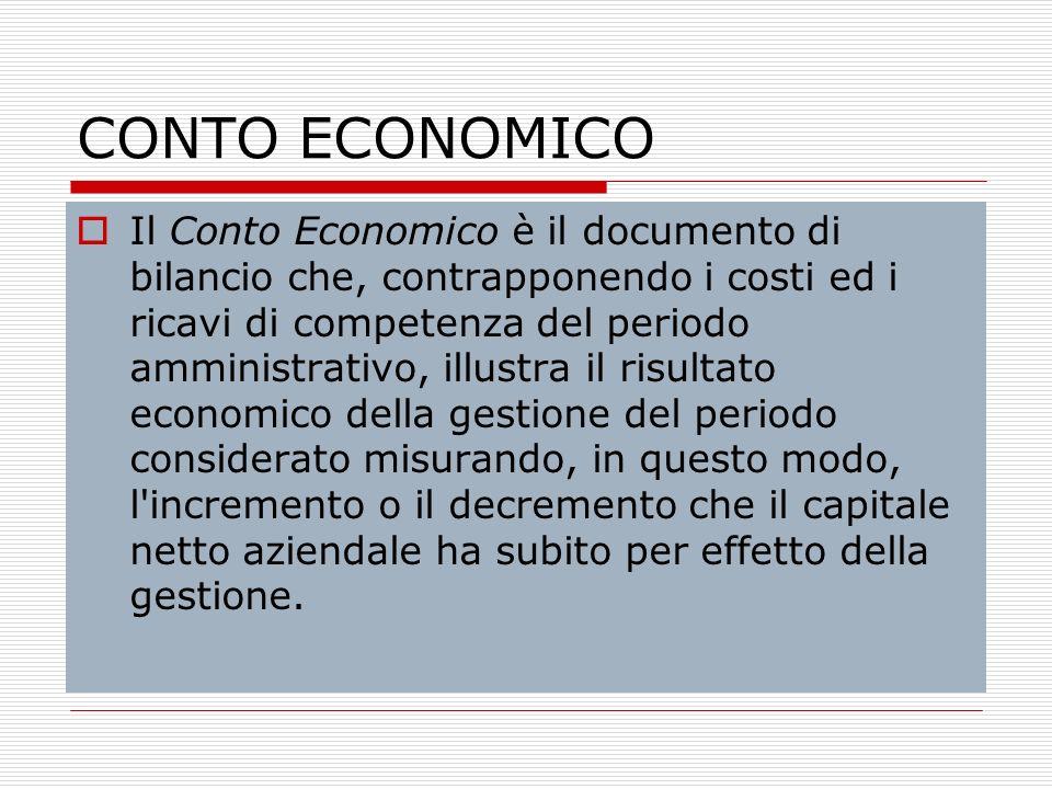 CONTO ECONOMICO Il Conto Economico è il documento di bilancio che, contrapponendo i costi ed i ricavi di competenza del periodo amministrativo, illust