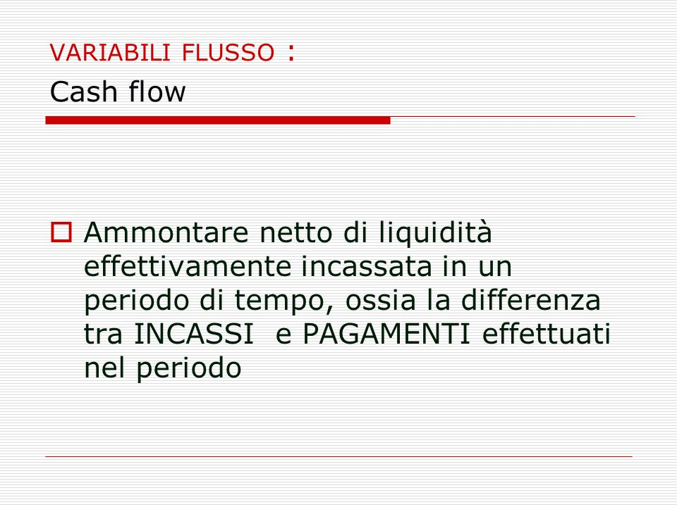 VARIABILI FLUSSO : Cash flow Ammontare netto di liquidità effettivamente incassata in un periodo di tempo, ossia la differenza tra INCASSI e PAGAMENTI