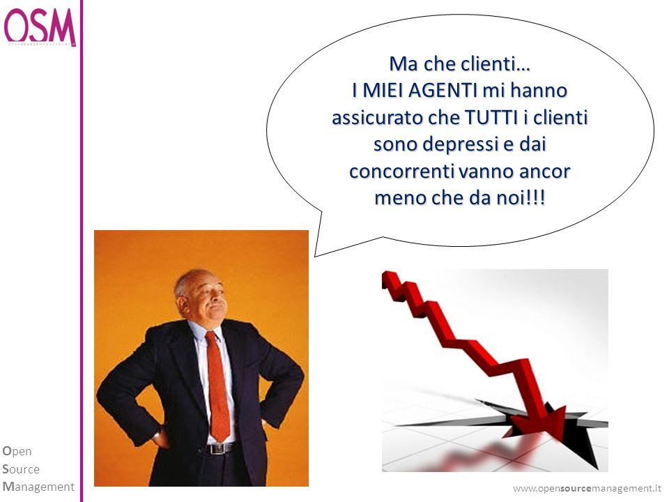 O pen S ource M anagement www.opensourcemanagement.it Ma che clienti… I MIEI AGENTI mi hanno assicurato che TUTTI i clienti sono depressi e dai concorrenti vanno ancor meno che da noi!!!