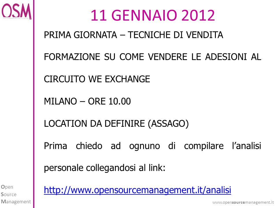 O pen S ource M anagement www.opensourcemanagement.it 11 GENNAIO 2012 PRIMA GIORNATA – TECNICHE DI VENDITA FORMAZIONE SU COME VENDERE LE ADESIONI AL CIRCUITO WE EXCHANGE MILANO – ORE 10.00 LOCATION DA DEFINIRE (ASSAGO) Prima chiedo ad ognuno di compilare lanalisi personale collegandosi al link: http://www.opensourcemanagement.it/analisi