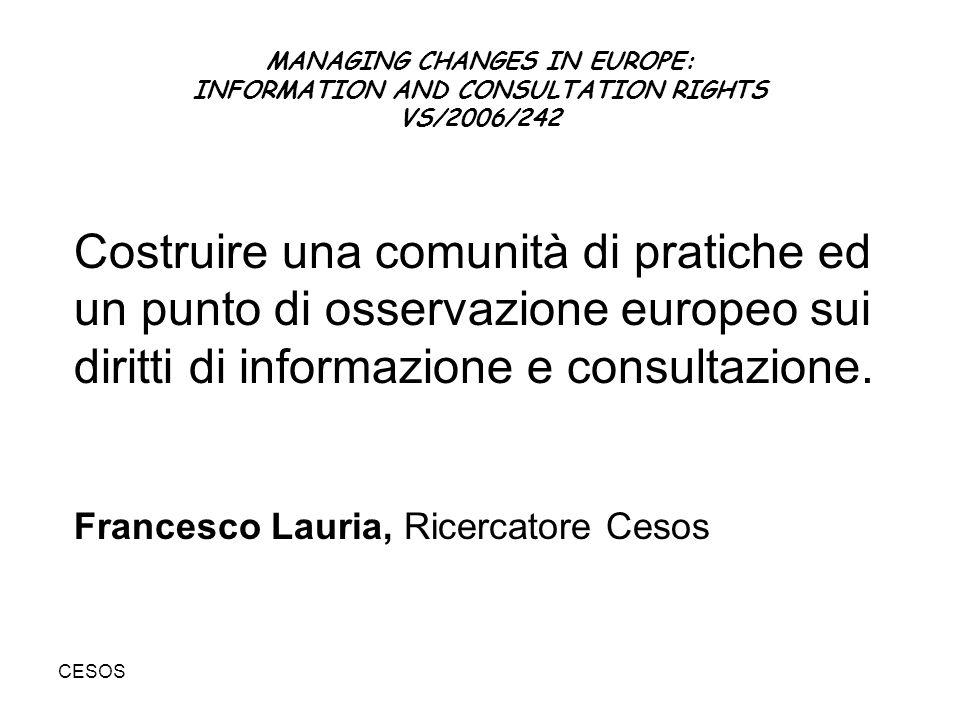 CESOS MANAGING CHANGES IN EUROPE: INFORMATION AND CONSULTATION RIGHTS VS/2006/242 Costruire una comunità di pratiche ed un punto di osservazione europeo sui diritti di informazione e consultazione.