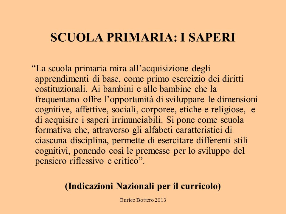 Enrico Bottero 2013 SCUOLA PRIMARIA: I SAPERI La scuola primaria mira allacquisizione degli apprendimenti di base, come primo esercizio dei diritti costituzionali.