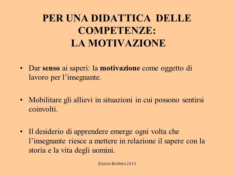 Enrico Bottero 2013 PER UNA DIDATTICA DELLE COMPETENZE: LA MOTIVAZIONE Dar senso ai saperi: la motivazione come oggetto di lavoro per linsegnante.