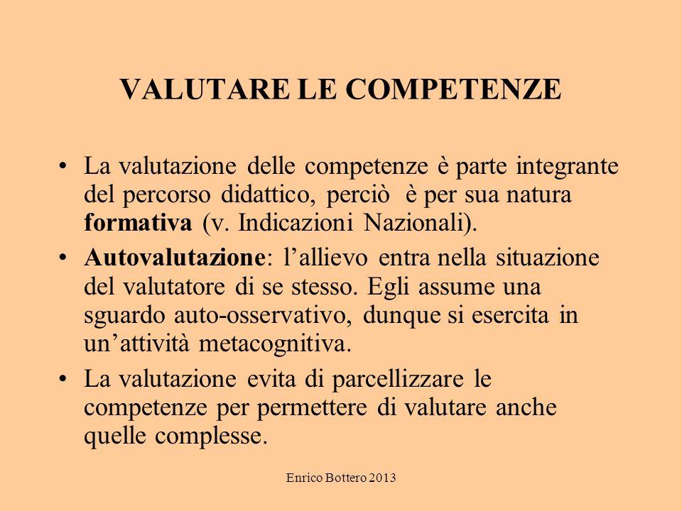 Enrico Bottero 2013 VALUTARE LE COMPETENZE La valutazione delle competenze è parte integrante del percorso didattico, perciò è per sua natura formativa (v.