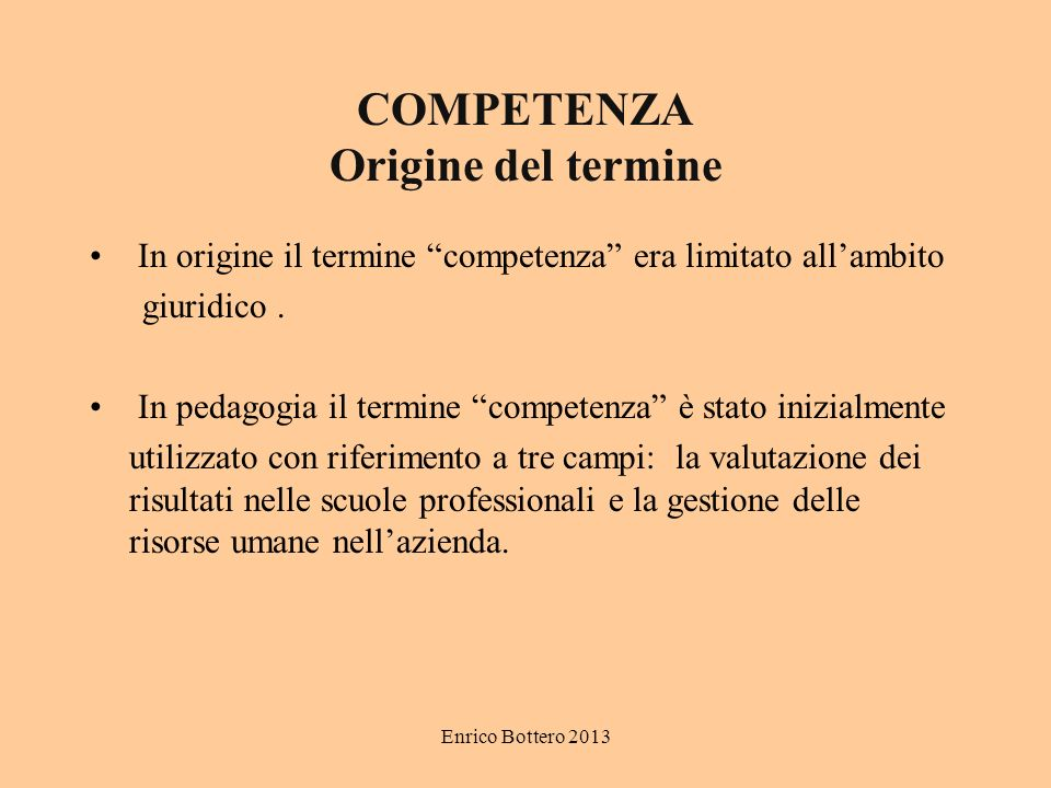 Enrico Bottero 2013 COMPETENZA Origine del termine In origine il termine competenza era limitato allambito giuridico.