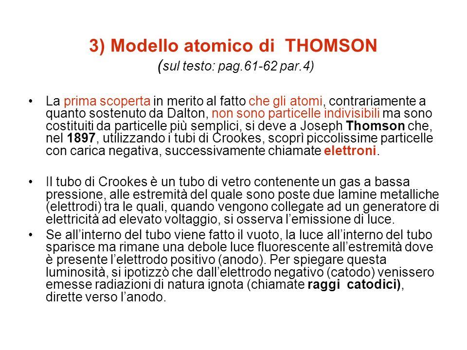 3) Modello atomico di THOMSON ( sul testo: pag.61-62 par.4) La prima scoperta in merito al fatto che gli atomi, contrariamente a quanto sostenuto da D