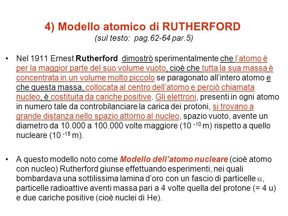 4) Modello atomico di RUTHERFORD (sul testo: pag.62-64 par.5) Nel 1911 Ernest Rutherford dimostrò sperimentalmente che latomo è per la maggior parte d