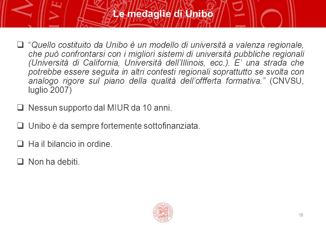 18 Le medaglie di Unibo Quello costituito da Unibo è un modello di università a valenza regionale, che può confrontarsi con i migliori sistemi di università pubbliche regionali (Università di California, Università dellIllinois, ecc.).