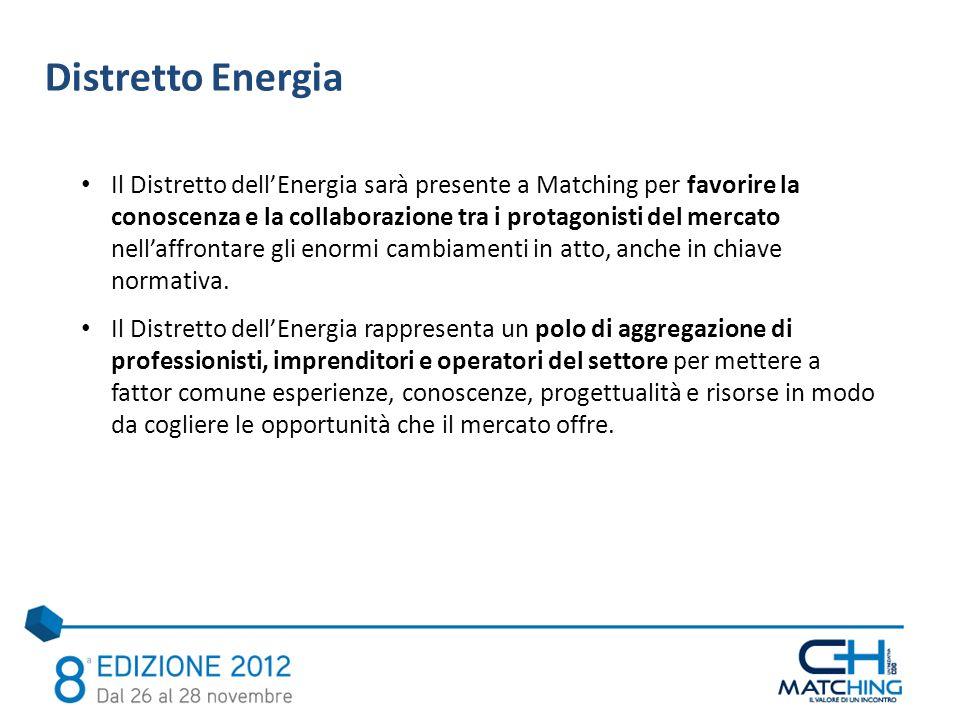 Distretto Energia Il Distretto dellEnergia sarà presente a Matching per favorire la conoscenza e la collaborazione tra i protagonisti del mercato nellaffrontare gli enormi cambiamenti in atto, anche in chiave normativa.