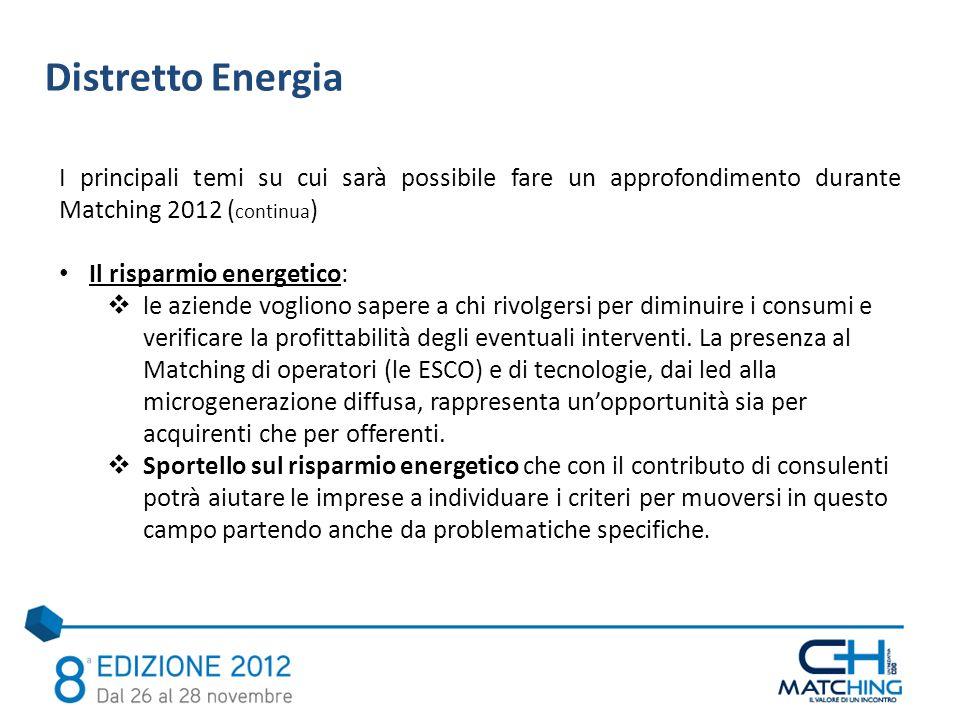 Distretto Energia I principali temi su cui sarà possibile fare un approfondimento durante Matching 2012 ( continua ) Il risparmio energetico: le aziende vogliono sapere a chi rivolgersi per diminuire i consumi e verificare la profittabilità degli eventuali interventi.