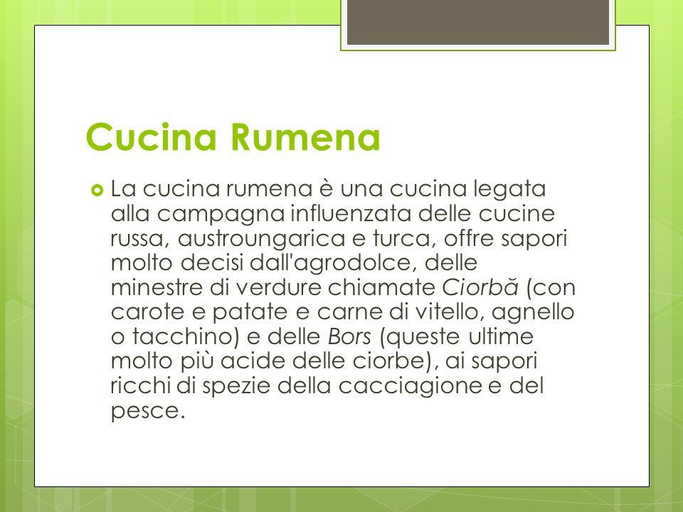 Cucina Rumena La cucina rumena è una cucina legata alla campagna influenzata delle cucine russa, austroungarica e turca, offre sapori molto decisi dal