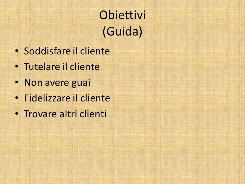 Obiettivi (Guida) Soddisfare il cliente Tutelare il cliente Non avere guai Fidelizzare il cliente Trovare altri clienti