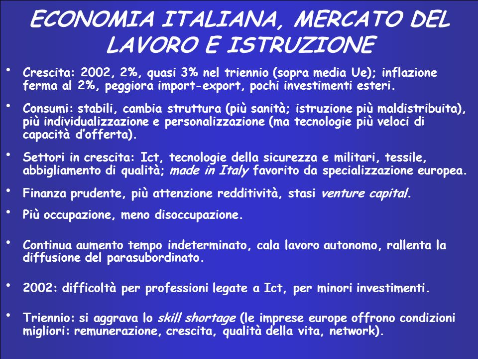 INNOVAZIONE E SISTEMA–PAESE 2002 – 2004 ECONOMIA ITALIANA, MERCATO DEL LAVORO E ISTRUZIONE Crescita: 2002, 2%, quasi 3% nel triennio (sopra media Ue); inflazione ferma al 2%, peggiora import-export, pochi investimenti esteri.
