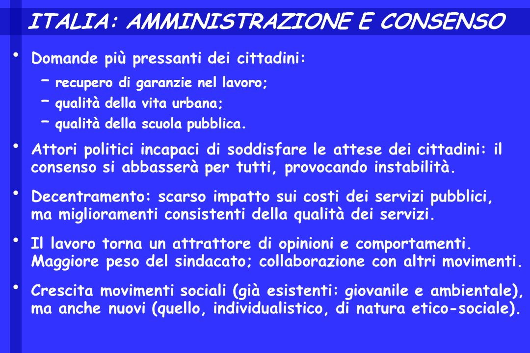 ITALIA: AMMINISTRAZIONE E CONSENSO Domande più pressanti dei cittadini: – recupero di garanzie nel lavoro; – qualità della vita urbana; – qualità della scuola pubblica.