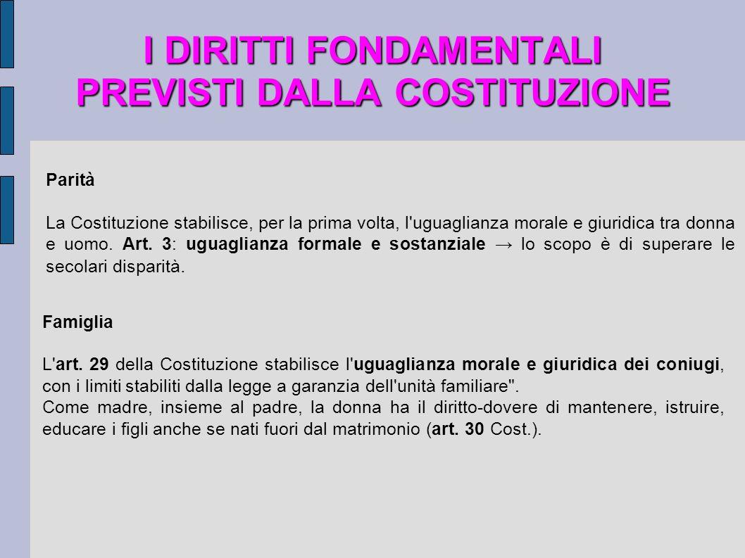 I DIRITTI FONDAMENTALI PREVISTI DALLA COSTITUZIONE Parità La Costituzione stabilisce, per la prima volta, l'uguaglianza morale e giuridica tra donna e