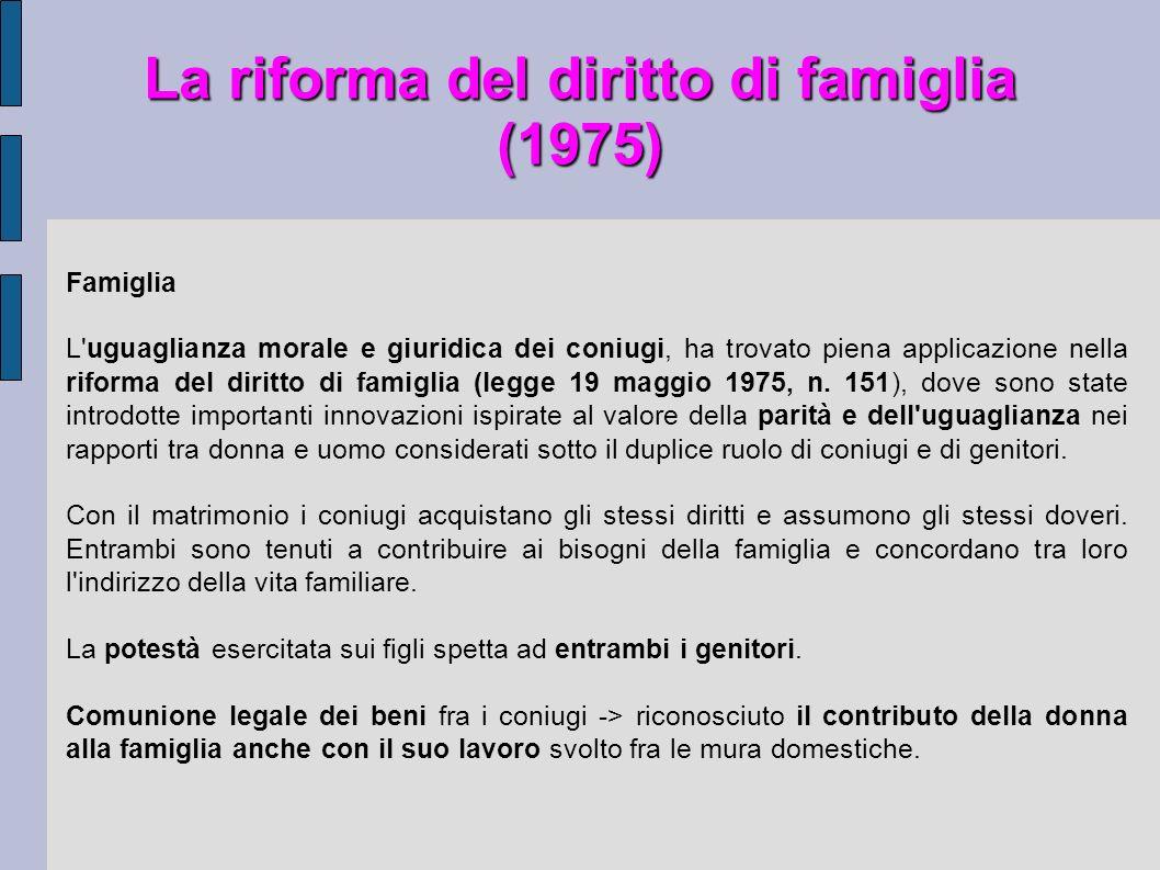 La riforma del diritto di famiglia (1975) Famiglia L'uguaglianza morale e giuridica dei coniugi, ha trovato piena applicazione nella riforma del dirit