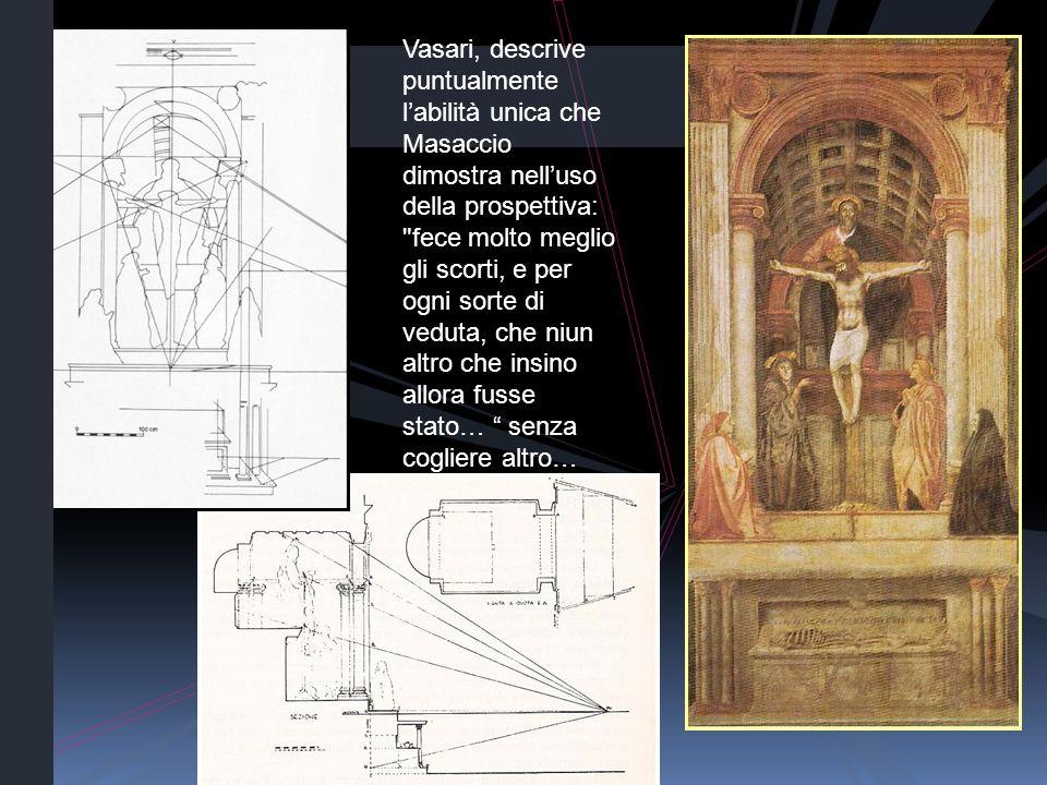 Vasari, descrive puntualmente labilità unica che Masaccio dimostra nelluso della prospettiva: