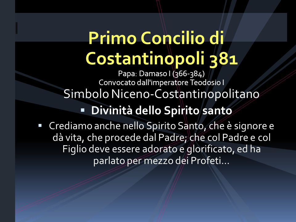 Primo Concilio di Costantinopoli 381 Papa: Damaso I (366-384) Convocato dall'imperatore Teodosio I Simbolo Niceno-Costantinopolitano Divinità dello Sp