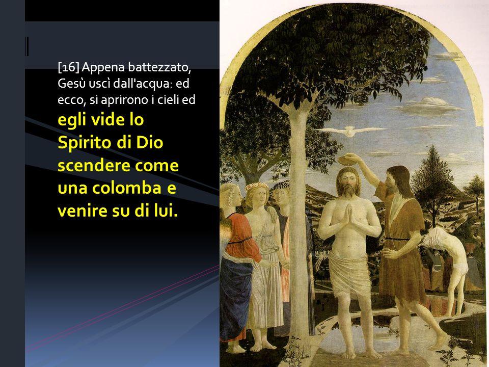 [16] Appena battezzato, Gesù uscì dall'acqua: ed ecco, si aprirono i cieli ed egli vide lo Spirito di Dio scendere come una colomba e venire su di lui