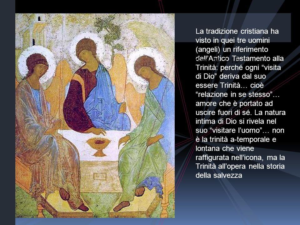 La tradizione cristiana ha visto in quei tre uomini (angeli) un riferimento dellAntico Testamento alla Trinità: perché ogni visita di Dio deriva dal s