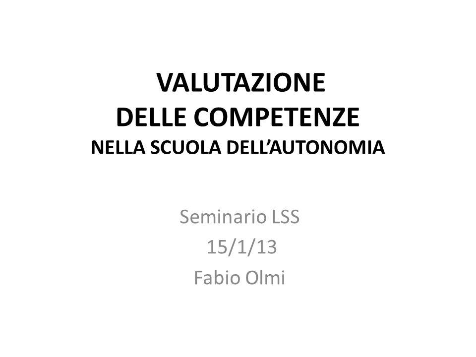 VALUTAZIONE DELLE COMPETENZE NELLA SCUOLA DELLAUTONOMIA Seminario LSS 15/1/13 Fabio Olmi