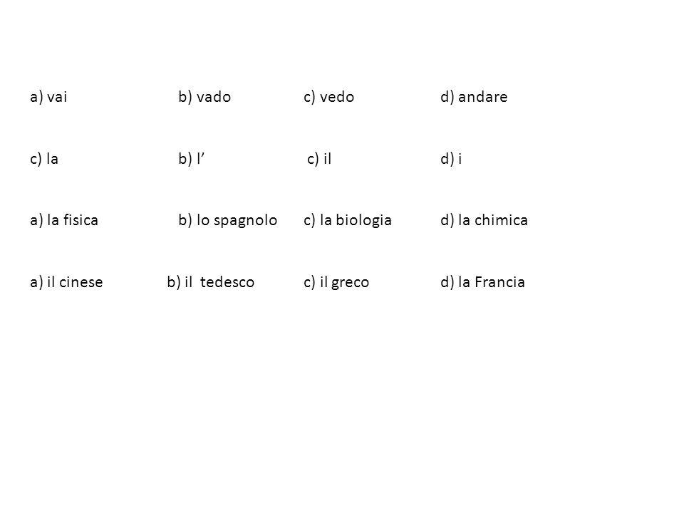 a) vai b) vadoc) vedod) andare c) la b) l c) ild) i a) la fisica b) lo spagnoloc) la biologiad) la chimica a) il cineseb) il tedescoc) il grecod) la F