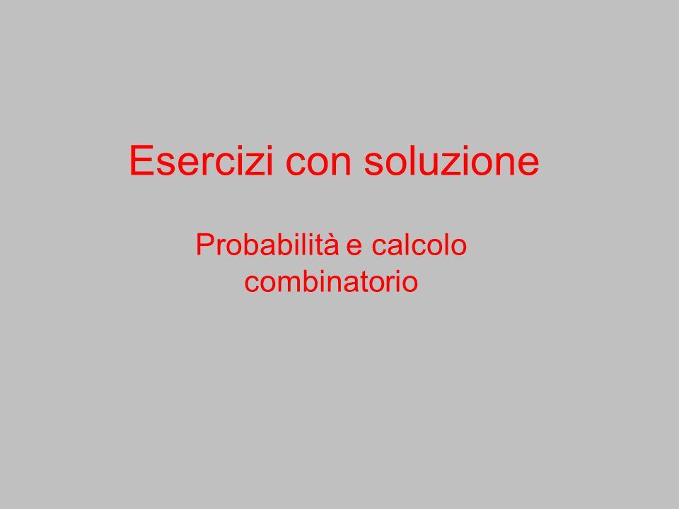 Esercizi con soluzione Probabilità e calcolo combinatorio